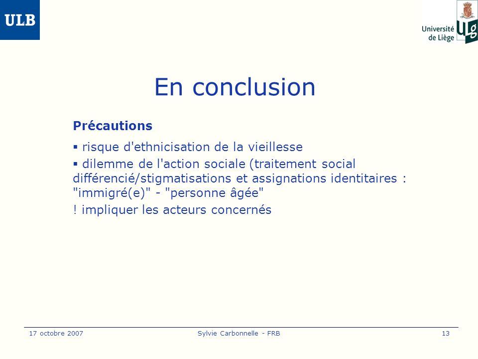 17 octobre 2007Sylvie Carbonnelle - FRB13 En conclusion Précautions risque d ethnicisation de la vieillesse dilemme de l action sociale (traitement social différencié/stigmatisations et assignations identitaires : immigré(e) - personne âgée .