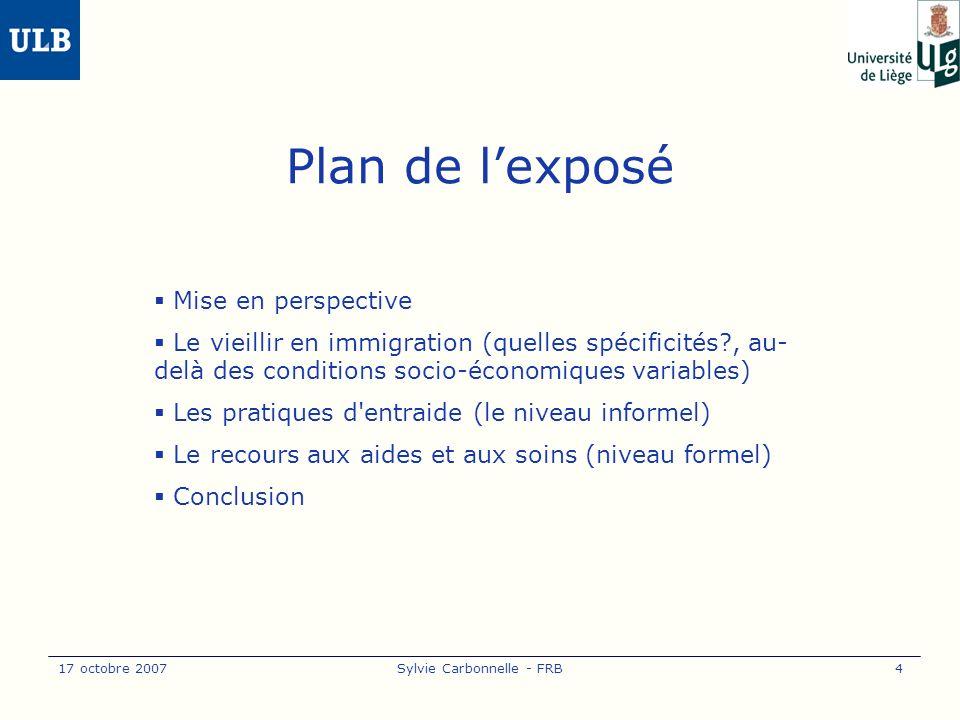 17 octobre 2007Sylvie Carbonnelle - FRB4 Plan de lexposé Mise en perspective Le vieillir en immigration (quelles spécificités , au- delà des conditions socio-économiques variables) Les pratiques d entraide (le niveau informel) Le recours aux aides et aux soins (niveau formel) Conclusion