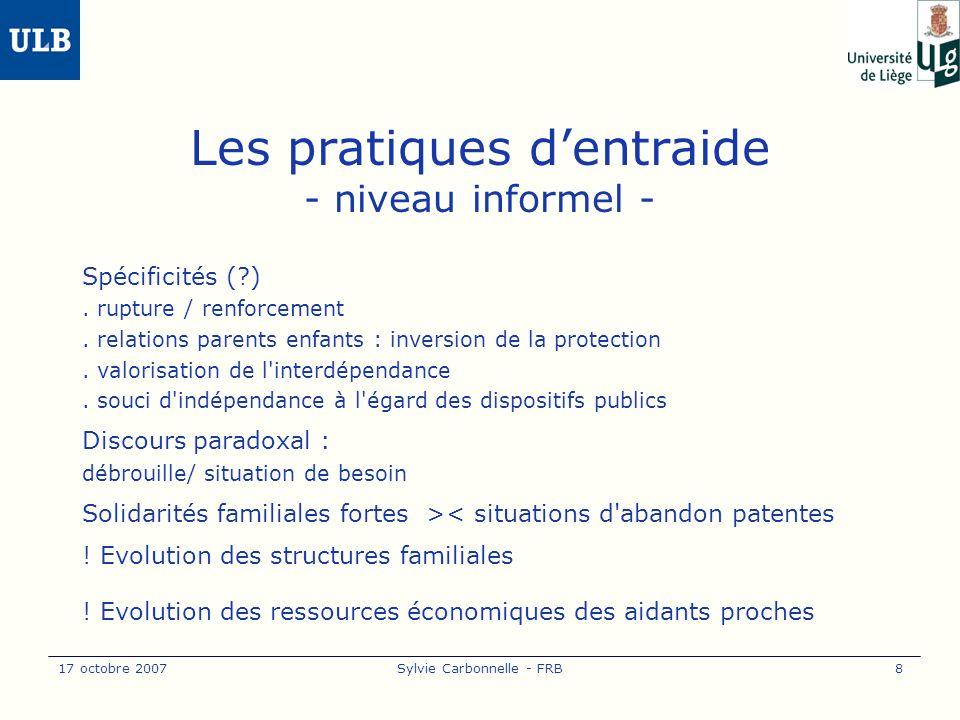 17 octobre 2007Sylvie Carbonnelle - FRB9 Le recours aux aides et aux soins - niveau formel - Le secteur de l aide peu de recours (?) manque d information, non-besoin, non souhaitable méconnaissance réciproque (appréhensions) Le secteur des maisons de repos Spécificité.
