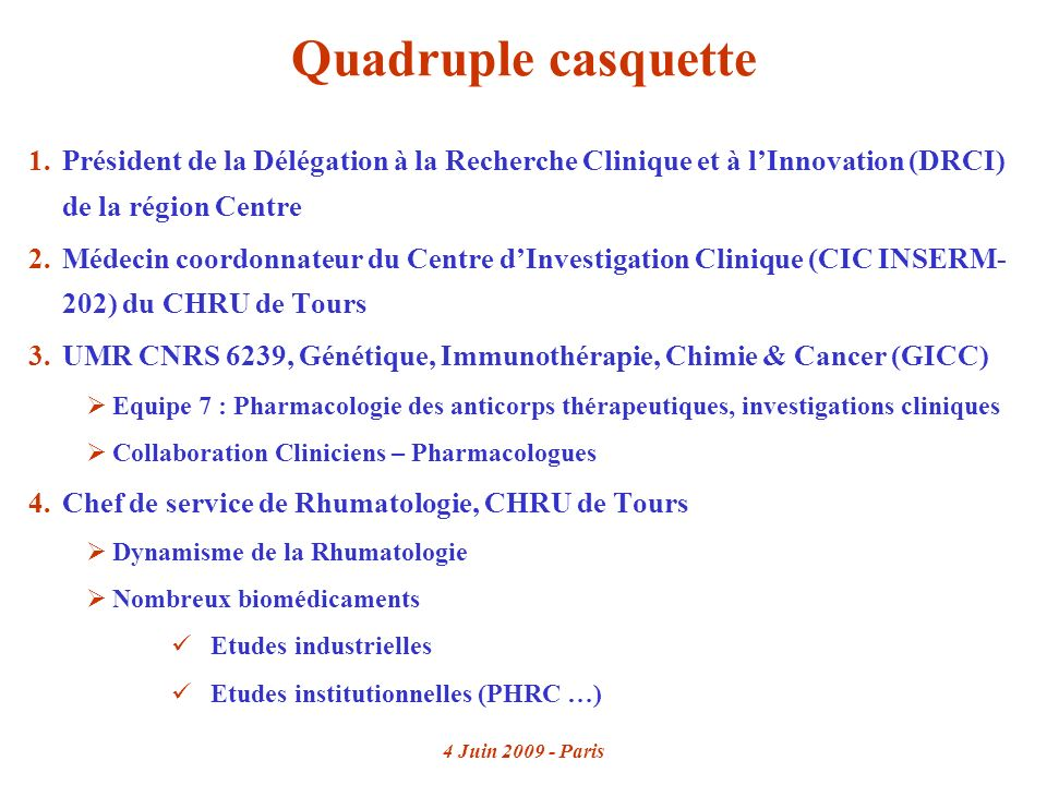 4 Juin 2009 - Paris Quadruple casquette 1.Président de la Délégation à la Recherche Clinique et à lInnovation (DRCI) de la région Centre 2.Médecin coordonnateur du Centre dInvestigation Clinique (CIC INSERM- 202) du CHRU de Tours 3.UMR CNRS 6239, Génétique, Immunothérapie, Chimie & Cancer (GICC) Equipe 7 : Pharmacologie des anticorps thérapeutiques, investigations cliniques Collaboration Cliniciens – Pharmacologues 4.Chef de service de Rhumatologie, CHRU de Tours Dynamisme de la Rhumatologie Nombreux biomédicaments Etudes industrielles Etudes institutionnelles (PHRC …)