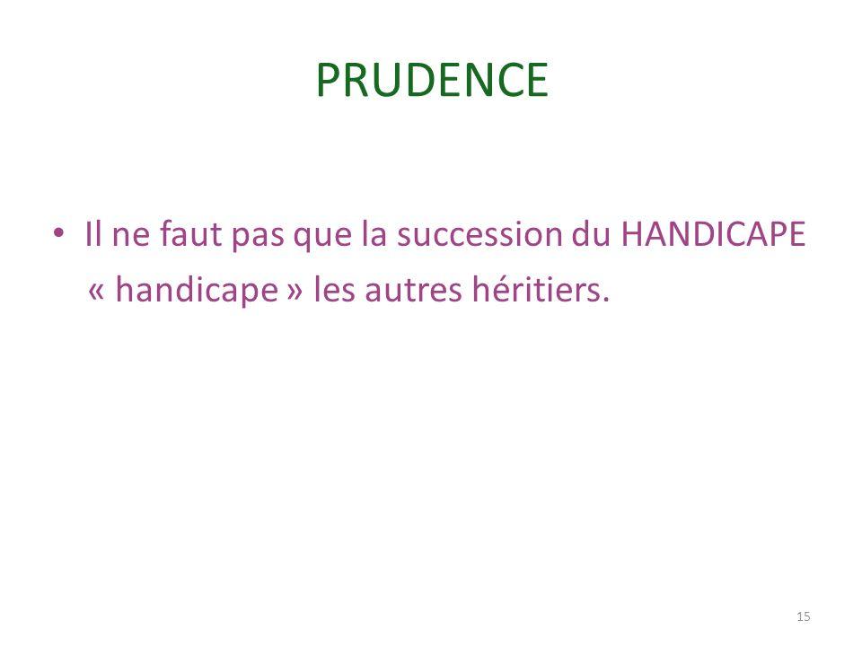 PRUDENCE Il ne faut pas que la succession du HANDICAPE « handicape » les autres héritiers. 15