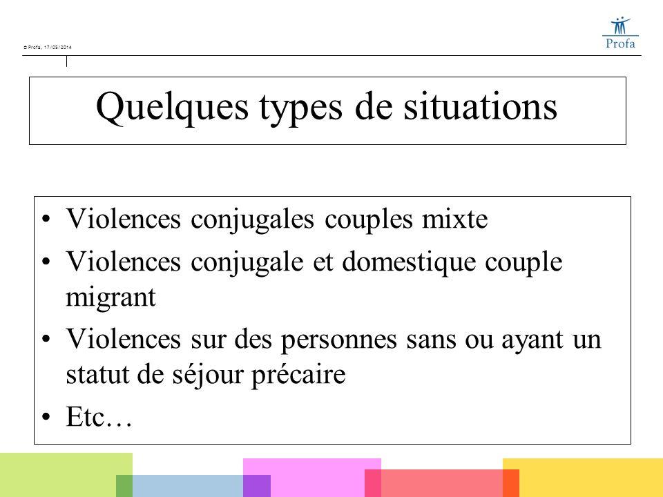 © Profa, 17/05/2014 Quelques types de situations Violences conjugales couples mixte Violences conjugale et domestique couple migrant Violences sur des