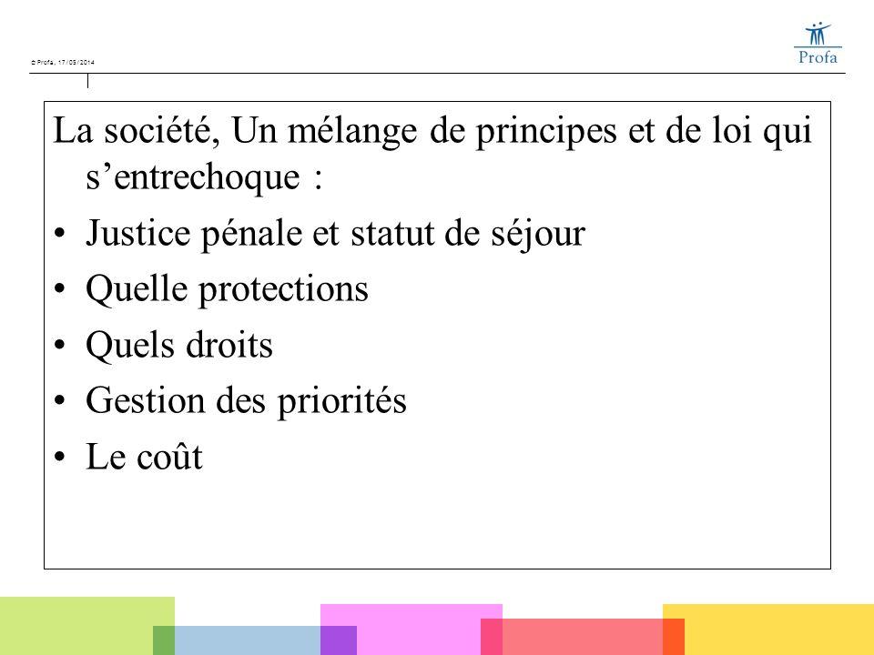 © Profa, 17/05/2014 La société, Un mélange de principes et de loi qui sentrechoque : Justice pénale et statut de séjour Quelle protections Quels droit