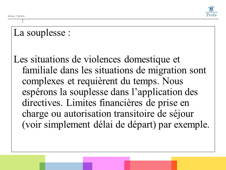 © Profa, 17/05/2014 La souplesse : Les situations de violences domestique et familiale dans les situations de migration sont complexes et requièrent d