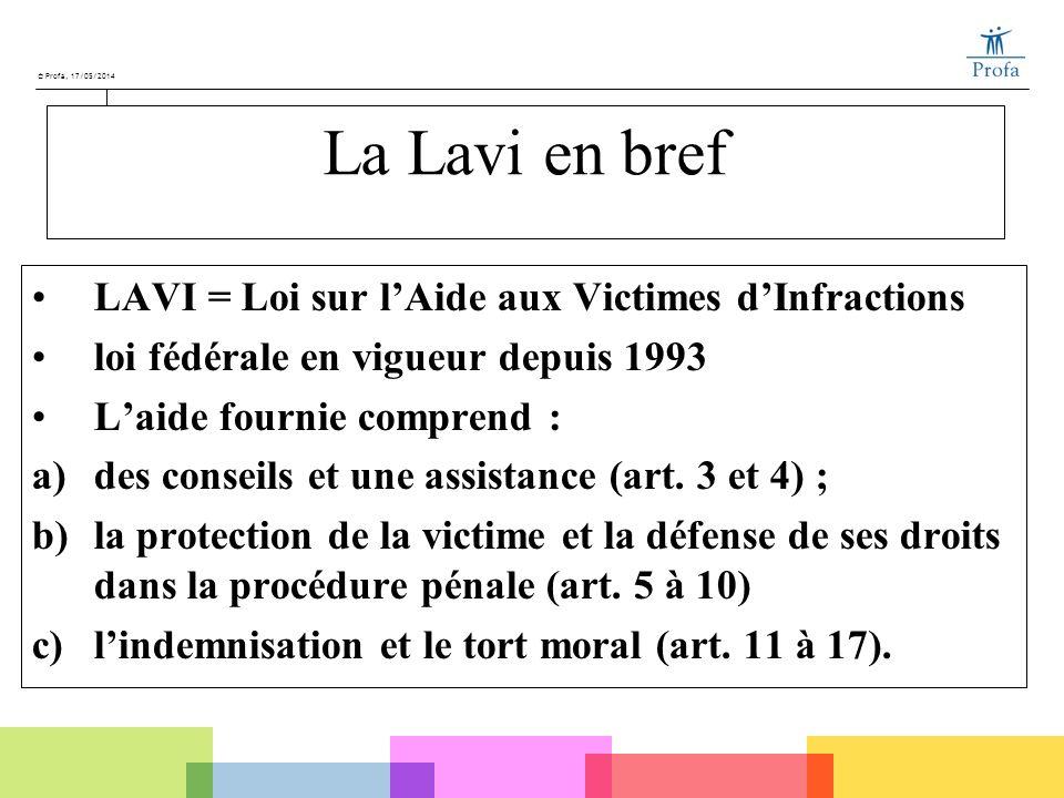 © Profa, 17/05/2014 La Lavi en bref LAVI = Loi sur lAide aux Victimes dInfractions loi fédérale en vigueur depuis 1993 Laide fournie comprend : a)des