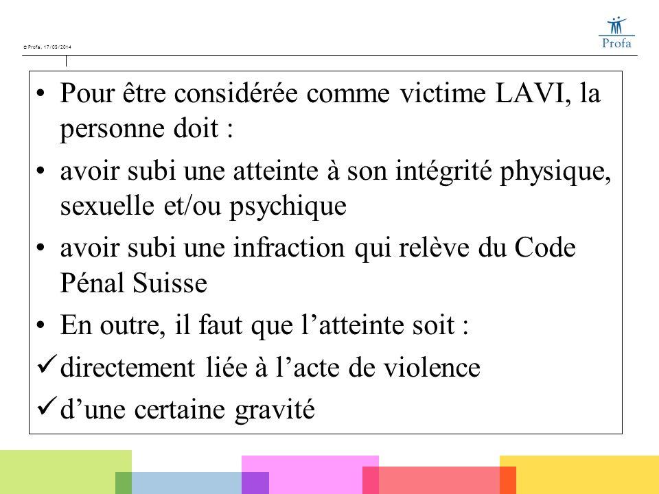 © Profa, 17/05/2014 Pour être considérée comme victime LAVI, la personne doit : avoir subi une atteinte à son intégrité physique, sexuelle et/ou psych