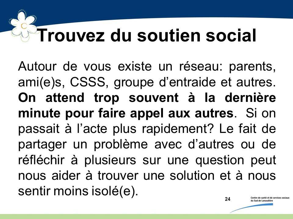 Trouvez du soutien social Autour de vous existe un réseau: parents, ami(e)s, CSSS, groupe dentraide et autres. On attend trop souvent à la dernière mi
