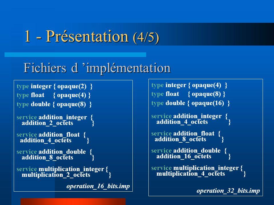 Fichiers d implémentation type integer { opaque(2) } type float { opaque(4) } type double { opaque(8) } service addition_integer { addition_2_octets }