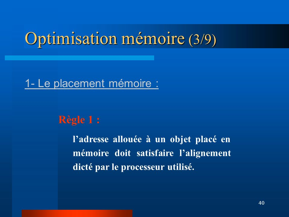 40 Optimisation mémoire (3/9) 1- Le placement mémoire : Règle 1 : ladresse allouée à un objet placé en mémoire doit satisfaire lalignement dicté par l