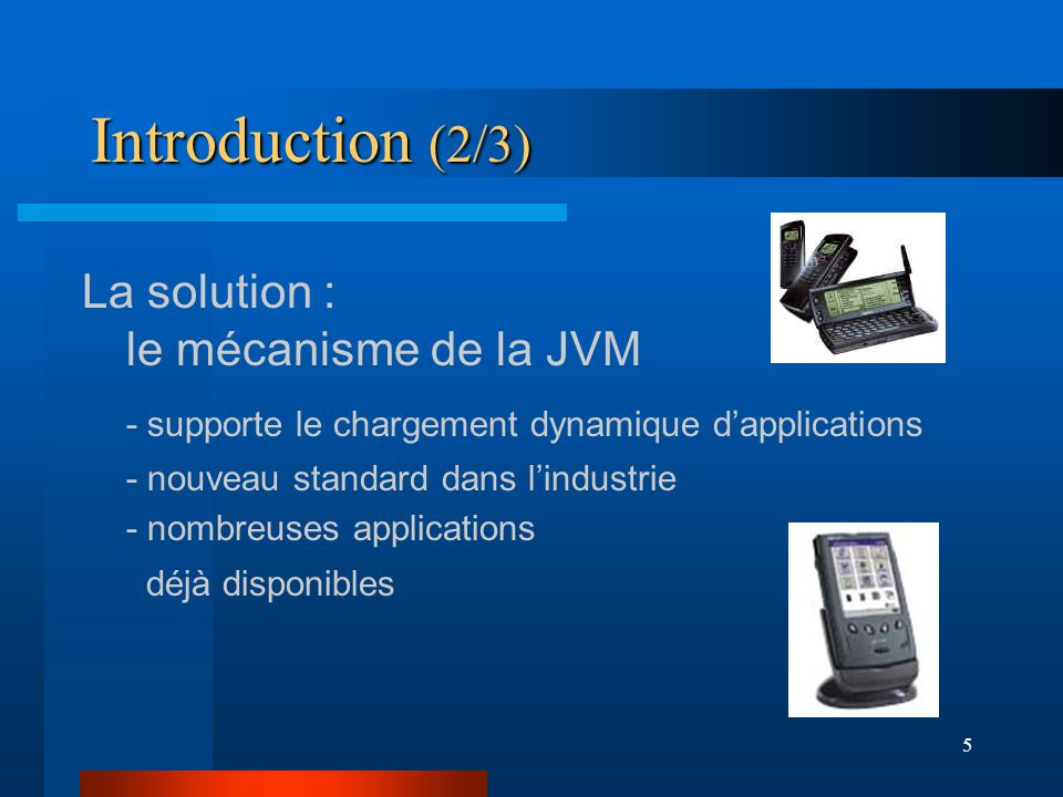 6 Introduction (3/3) Mais lembarqué impose ses contraintes : impose CPUMémoire Énergie Optimisation des ressources JVM adaptée
