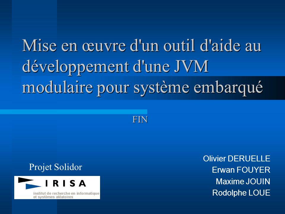 Mise en œuvre d'un outil d'aide au développement d'une JVM modulaire pour système embarqué Olivier DERUELLE Erwan FOUYER Maxime JOUIN Rodolphe LOUE Pr