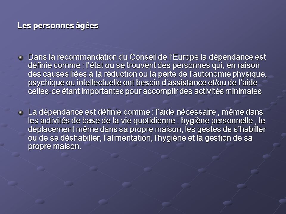 Les personnes âgées Dans la recommandation du Conseil de lEurope la dépendance est définie comme : létat ou se trouvent des personnes qui, en raison d