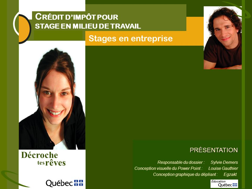 Décroche rêves tes C RÉDIT DIMPÔT POUR STAGE EN MILIEU DE TRAVAIL Stages en entreprise PRÉSENTATION Responsable du dossier : Sylvie Demers Conception visuelle du Power Point : Louise Gauthier Conception graphique du dépliant : Egzakt Éducation