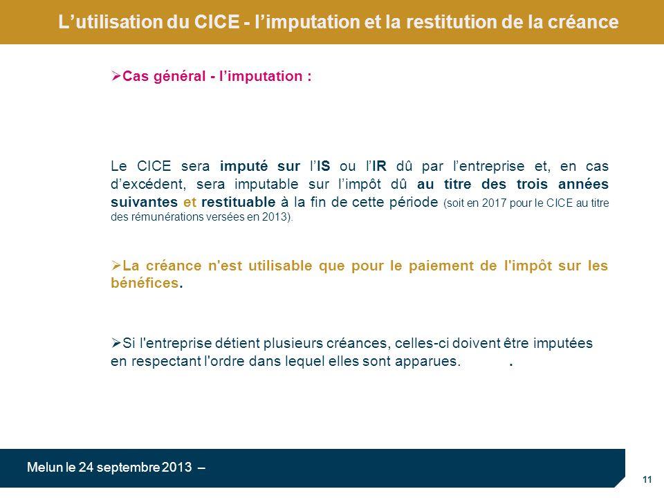 11 Melun le 24 septembre 2013 – Lutilisation du CICE - limputation et la restitution de la créance Cas général - limputation : Le CICE sera imputé sur lIS ou lIR dû par lentreprise et, en cas dexcédent, sera imputable sur limpôt dû au titre des trois années suivantes et restituable à la fin de cette période (soit en 2017 pour le CICE au titre des rémunérations versées en 2013).