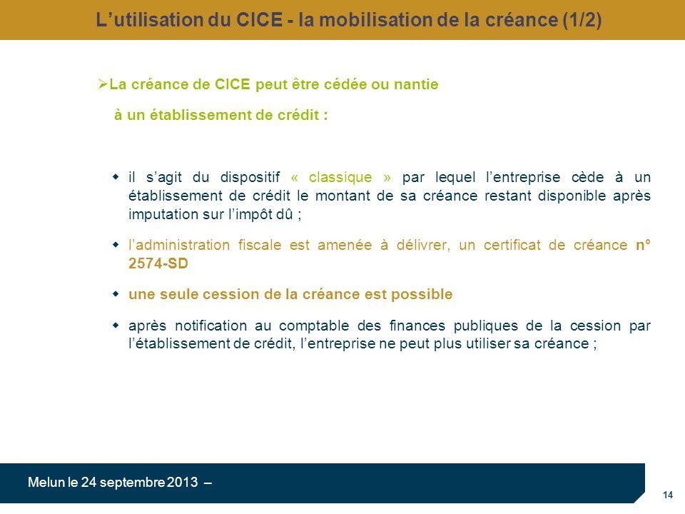 14 Melun le 24 septembre 2013 – Lutilisation du CICE - la mobilisation de la créance (1/2) La créance de CICE peut être cédée ou nantie à un établissement de crédit : il sagit du dispositif « classique » par lequel lentreprise cède à un établissement de crédit le montant de sa créance restant disponible après imputation sur limpôt dû ; ladministration fiscale est amenée à délivrer, un certificat de créance n° 2574-SD une seule cession de la créance est possible après notification au comptable des finances publiques de la cession par létablissement de crédit, lentreprise ne peut plus utiliser sa créance ;