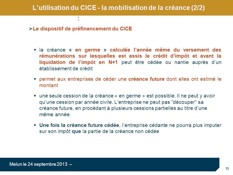 15 Melun le 24 septembre 2013 – Lutilisation du CICE - la mobilisation de la créance (2/2) Le dispositif de préfinancement du CICE la créance « en ger