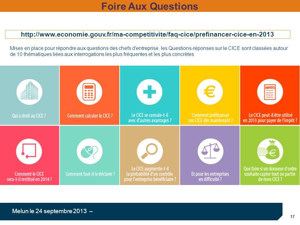 17 Melun le 24 septembre 2013 – http://www.economie.gouv.fr/ma-competitivite/faq-cice/prefinancer-cice-en-2013 Foire Aux Questions Mises en place pour répondre aux questions des chefs d entreprise, les Questions-réponses sur le CICE sont classées autour de 10 thématiques liées aux interrogations les plus fréquentes et les plus concrètes