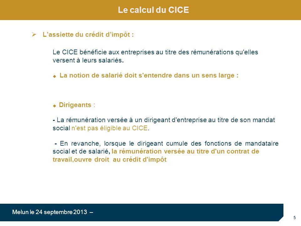 5 Melun le 24 septembre 2013 – Le calcul du CICE Lassiette du crédit dimpôt : Le CICE bénéficie aux entreprises au titre des rémunérations qu'elles ve