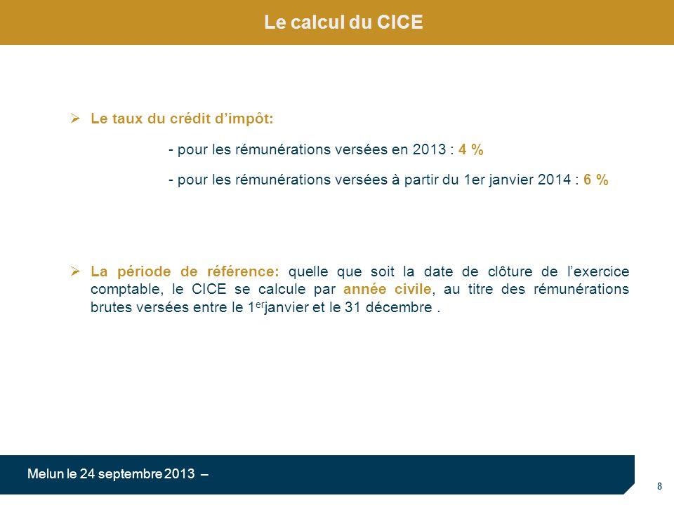 8 Melun le 24 septembre 2013 – Le calcul du CICE Le taux du crédit dimpôt: - pour les rémunérations versées en 2013 : 4 % - pour les rémunérations versées à partir du 1er janvier 2014 : 6 % La période de référence: quelle que soit la date de clôture de lexercice comptable, le CICE se calcule par année civile, au titre des rémunérations brutes versées entre le 1 er janvier et le 31 décembre.