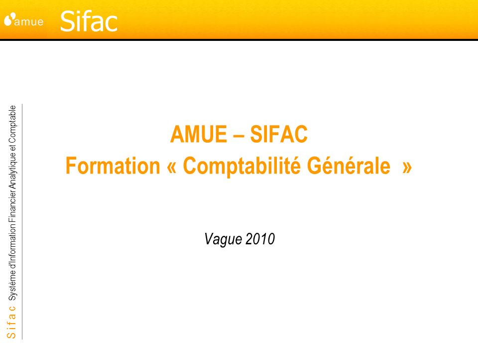 S i f a c Système dInformation Financier Analytique et Comptable Sifac AMUE – SIFAC Formation « Comptabilité Générale » Vague 2010