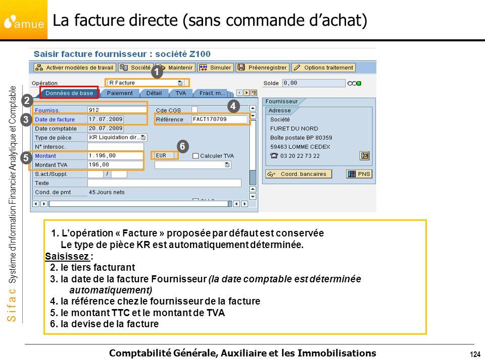 S i f a c Système dInformation Financier Analytique et Comptable Comptabilité Générale, Auxiliaire et les Immobilisations 124 1. Lopération « Facture
