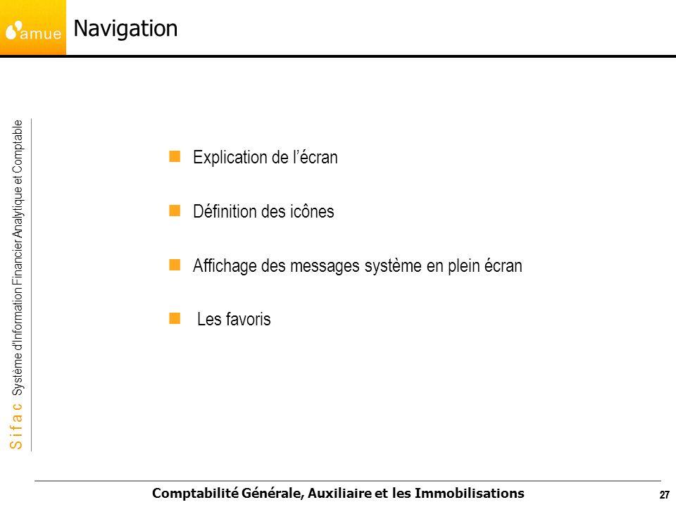 S i f a c Système dInformation Financier Analytique et Comptable Comptabilité Générale, Auxiliaire et les Immobilisations 27 Navigation Explication de
