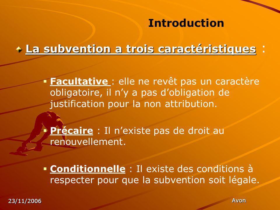 23/11/2006 Avon La subvention a trois caractéristiques La subvention a trois caractéristiques : Facultative : elle ne revêt pas un caractère obligatoire, il ny a pas dobligation de justification pour la non attribution.
