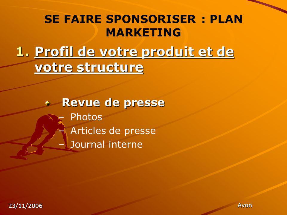 23/11/2006 Avon SE FAIRE SPONSORISER : PLAN MARKETING 1.Profil de votre produit et de votre structure Revue de presse Revue de presse – –Photos – –Articles de presse – –Journal interne
