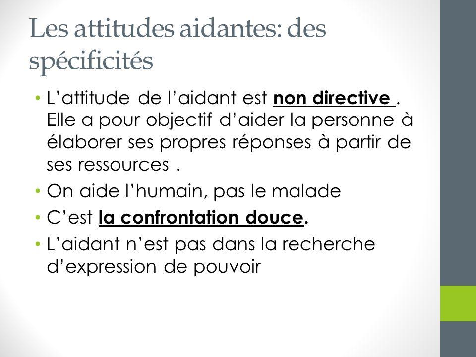 Les attitudes aidantes: des spécificités Lattitude de laidant est non directive. Elle a pour objectif daider la personne à élaborer ses propres répons