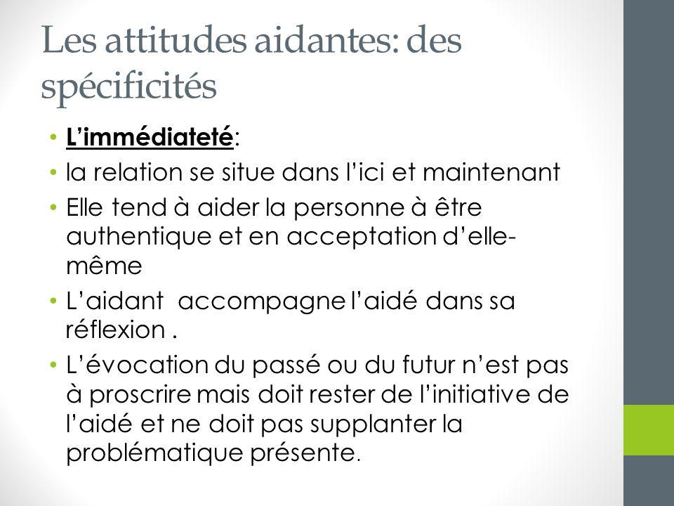 Les attitudes aidantes: des spécificités Limmédiateté : la relation se situe dans lici et maintenant Elle tend à aider la personne à être authentique