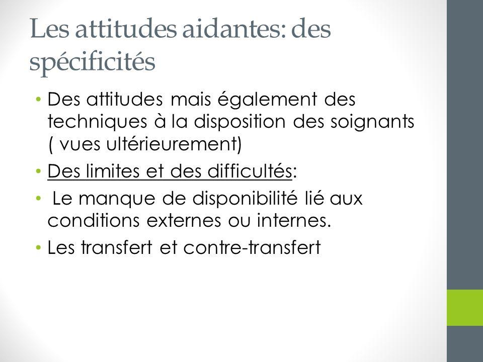 Les attitudes aidantes: des spécificités Des attitudes mais également des techniques à la disposition des soignants ( vues ultérieurement) Des limites