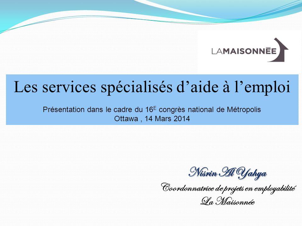 Les services spécialisés daide à lemploi Présentation dans le cadre du 16 E congrès national de Métropolis Ottawa, 14 Mars 2014 Nisrin Al Yahya Coordonnatrice de projets en employabilité La Maisonnée