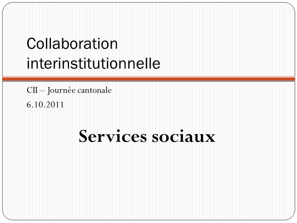 Collaboration interinstitutionnelle CII – Journée cantonale 6.10.2011 Services sociaux