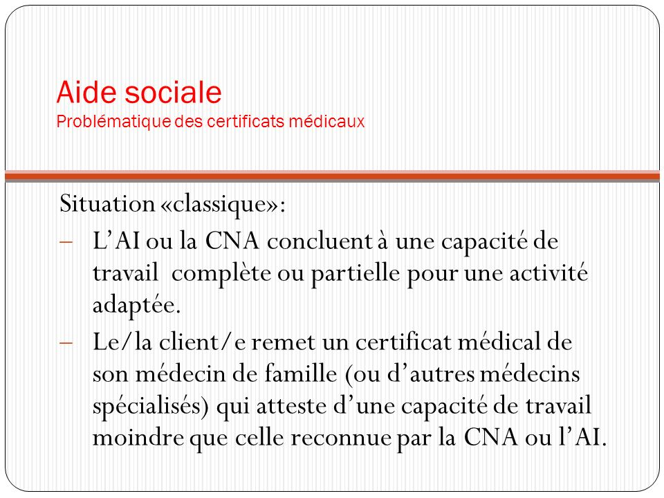 Aide sociale Problématique des certificats médicaux Situation «classique»: LAI ou la CNA concluent à une capacité de travail complète ou partielle pou