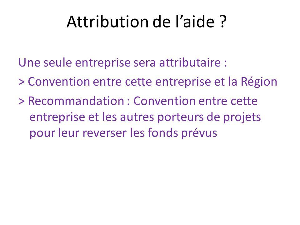 Attribution de laide ? Une seule entreprise sera attributaire : > Convention entre cette entreprise et la Région > Recommandation : Convention entre c