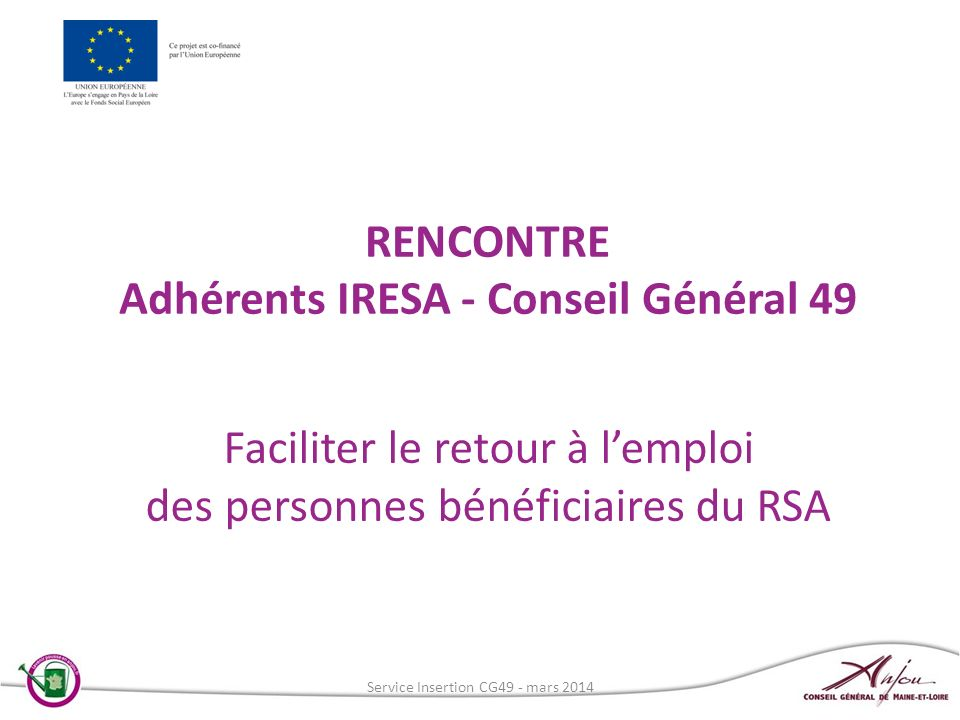 RENCONTRE Adhérents IRESA - Conseil Général 49 Faciliter le retour à lemploi des personnes bénéficiaires du RSA Service Insertion CG49 - mars 2014