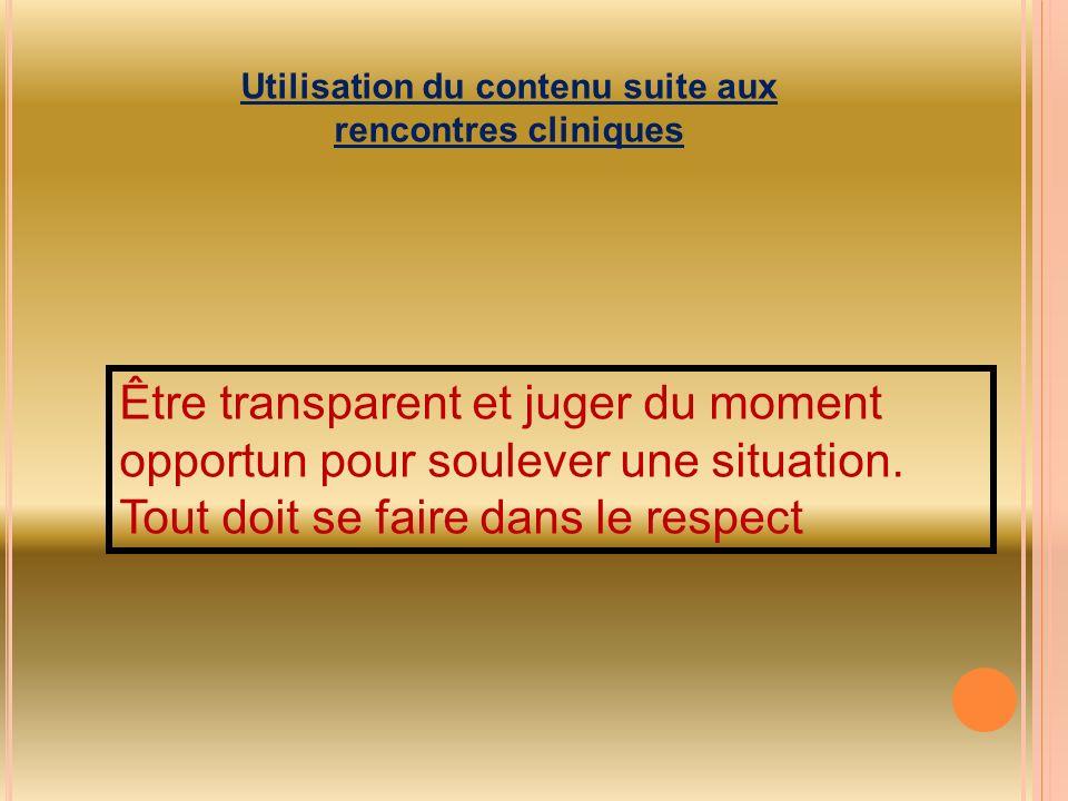 Utilisation du contenu suite aux rencontres cliniques Être transparent et juger du moment opportun pour soulever une situation. Tout doit se faire dan