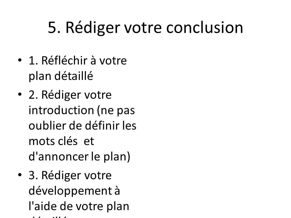 5. Rédiger votre conclusion 1. Réfléchir à votre plan détaillé 2. Rédiger votre introduction (ne pas oublier de définir les mots clés et d'annoncer le