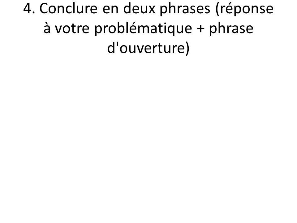 4. Conclure en deux phrases (réponse à votre problématique + phrase d'ouverture)