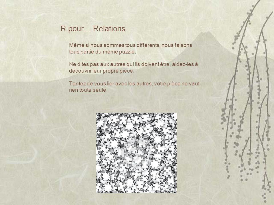 R pour… Relations Même si nous sommes tous différents, nous faisons tous partie du même puzzle. Ne dites pas aux autres qui ils doivent être, aidez-le