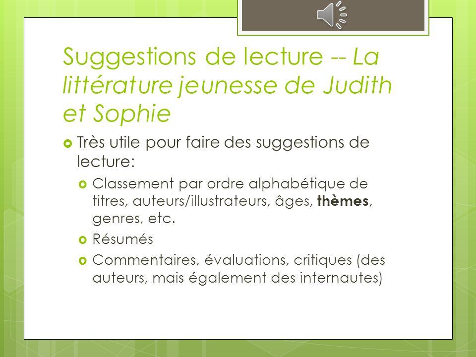 Suggestions de lecture -- La littérature jeunesse de Judith et Sophie Très utile pour faire des suggestions de lecture: Classement par ordre alphabétique de titres, auteurs/illustrateurs, âges, thèmes, genres, etc.