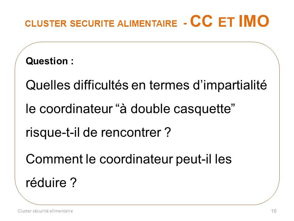 16 CLUSTER SECURITE ALIMENTAIRE - CC ET IMO Cluster sécurité alimentaire Question : Quelles difficultés en termes dimpartialité le coordinateur à doub