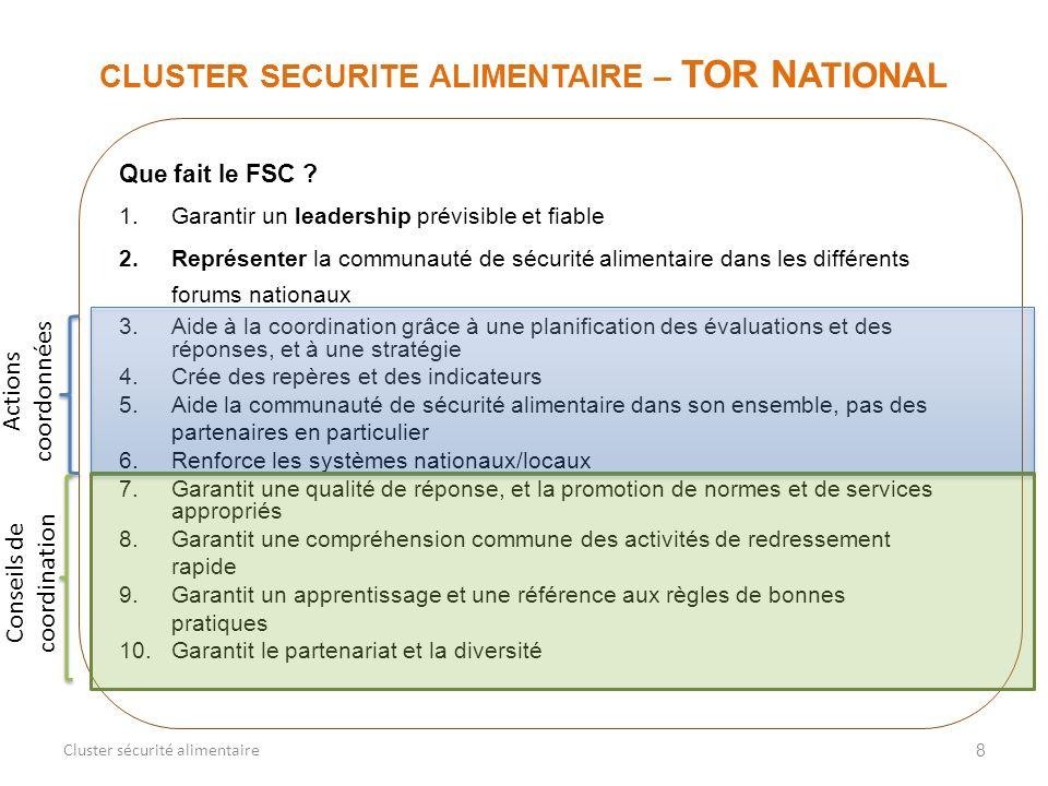 8 CLUSTER SECURITE ALIMENTAIRE – TOR N ATIONAL Cluster sécurité alimentaire Que fait le FSC ? 1.Garantir un leadership prévisible et fiable 2.Représen