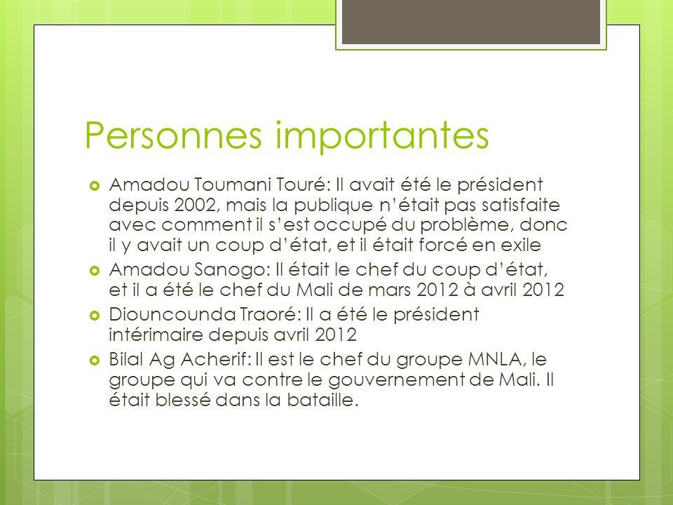 Personnes importantes Amadou Toumani Touré: Il avait été le président depuis 2002, mais la publique nétait pas satisfaite avec comment il sest occupé du problème, donc il y avait un coup détat, et il était forcé en exile Amadou Sanogo: Il était le chef du coup détat, et il a été le chef du Mali de mars 2012 à avril 2012 Diouncounda Traoré: Il a été le président intérimaire depuis avril 2012 Bilal Ag Acherif: Il est le chef du groupe MNLA, le groupe qui va contre le gouvernement de Mali.