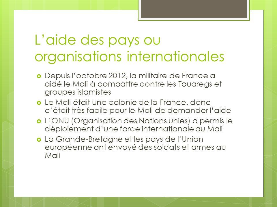 Laide des pays ou organisations internationales Depuis loctobre 2012, la militaire de France a aidé le Mali à combattre contre les Touaregs et groupes islamistes Le Mali était une colonie de la France, donc cétait très facile pour le Mali de demander laide LONU (Organisation des Nations unies) a permis le déploiement dune force internationale au Mali La Grande-Bretagne et les pays de lUnion européenne ont envoyé des soldats et armes au Mali