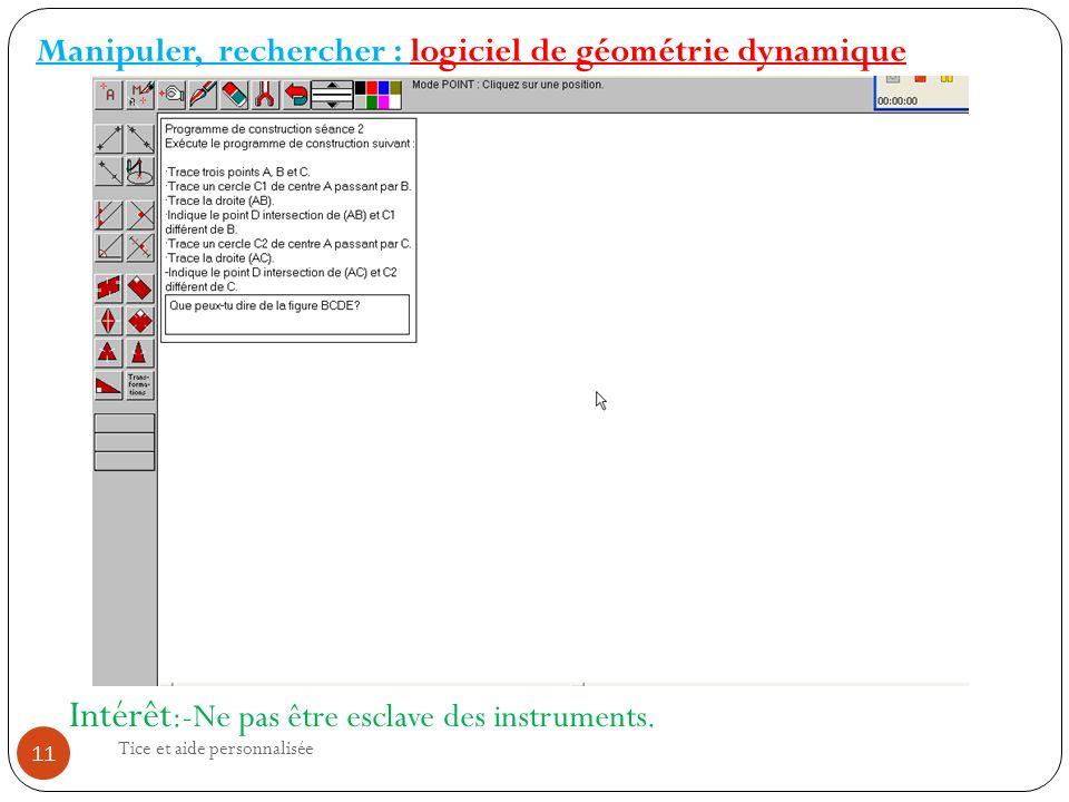 Tice et aide personnalisée 11 Manipuler, rechercher : logiciel de géométrie dynamique Intérêt :-Ne pas être esclave des instruments.