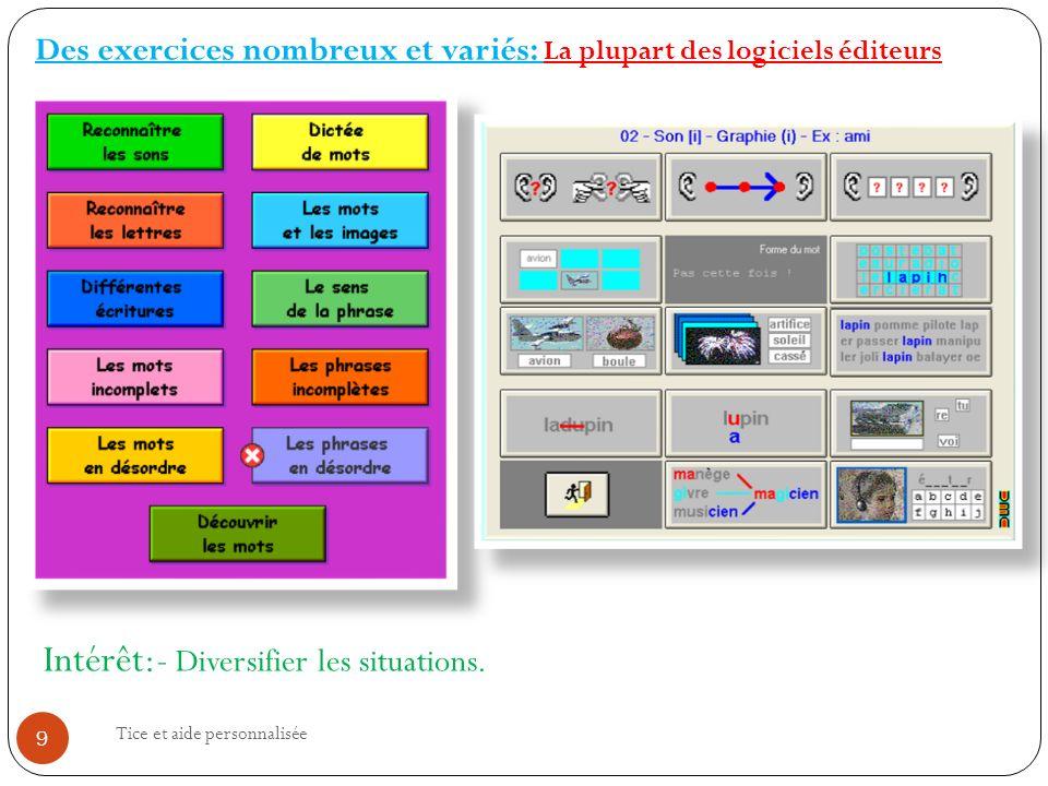Tice et aide personnalisée 9 Des exercices nombreux et variés: La plupart des logiciels éditeurs Intérêt:- Diversifier les situations.