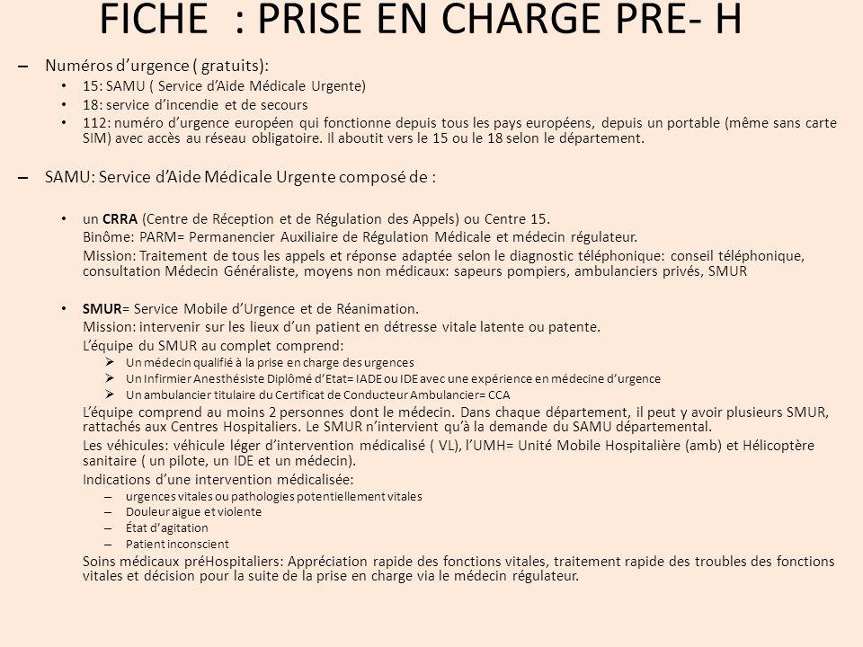 FICHE : PRISE EN CHARGE PRE- H – Numéros durgence ( gratuits): 15: SAMU ( Service dAide Médicale Urgente) 18: service dincendie et de secours 112: numéro durgence européen qui fonctionne depuis tous les pays européens, depuis un portable (même sans carte SIM) avec accès au réseau obligatoire.
