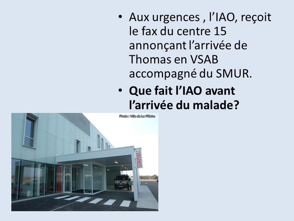 Aux urgences, lIAO, reçoit le fax du centre 15 annonçant larrivée de Thomas en VSAB accompagné du SMUR. Que fait lIAO avant larrivée du malade?