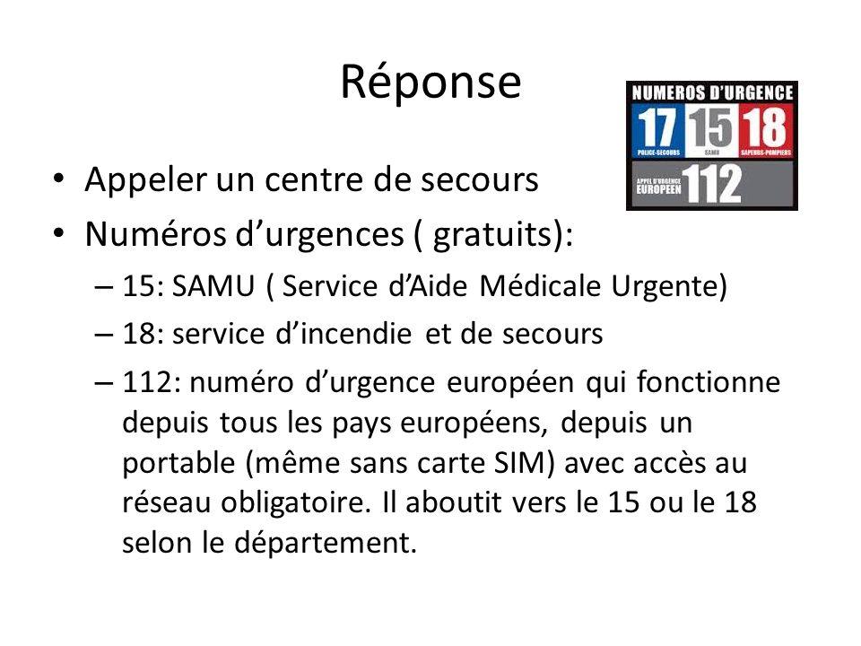 Réponse Appeler un centre de secours Numéros durgences ( gratuits): – 15: SAMU ( Service dAide Médicale Urgente) – 18: service dincendie et de secours